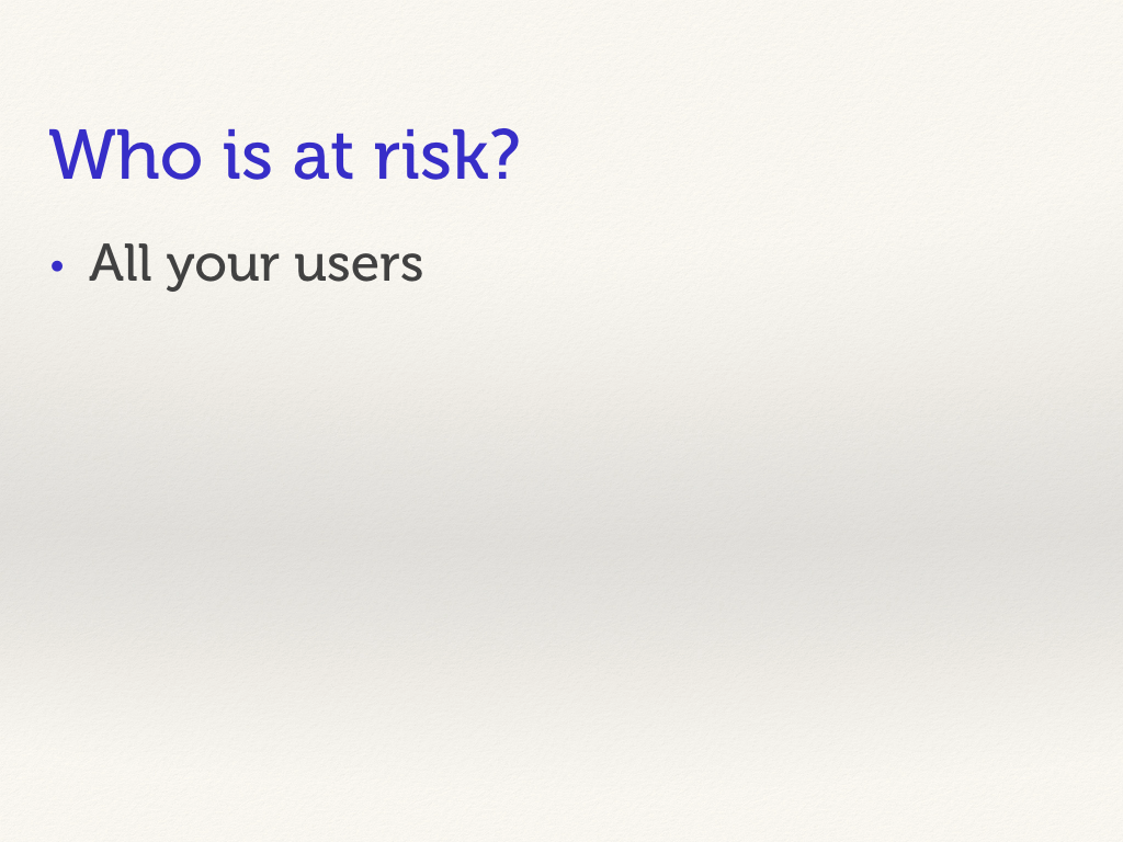 Who is at risk? All your users.