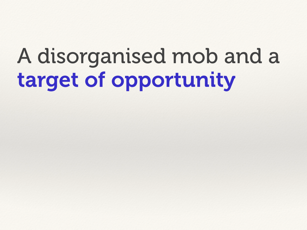 A disorganised mob and a target of opportunity.