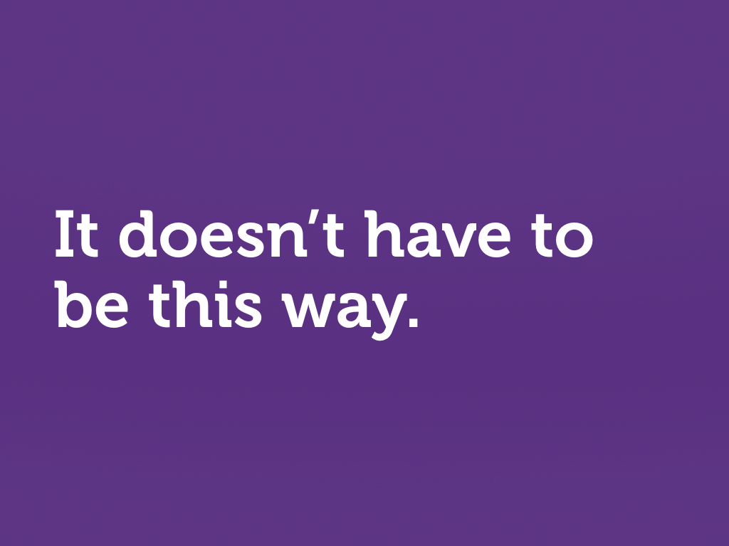 "White text on purple: ""It doesn't have to be this way."""