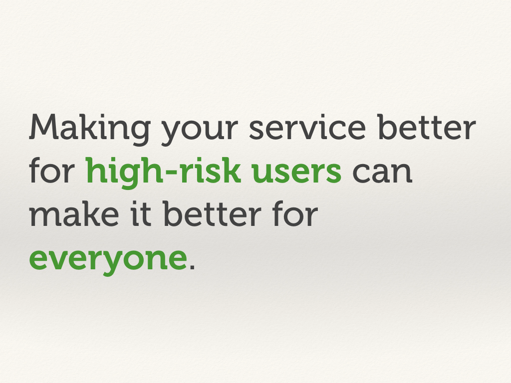 Making your service better for high-risk users make it better for everyone.