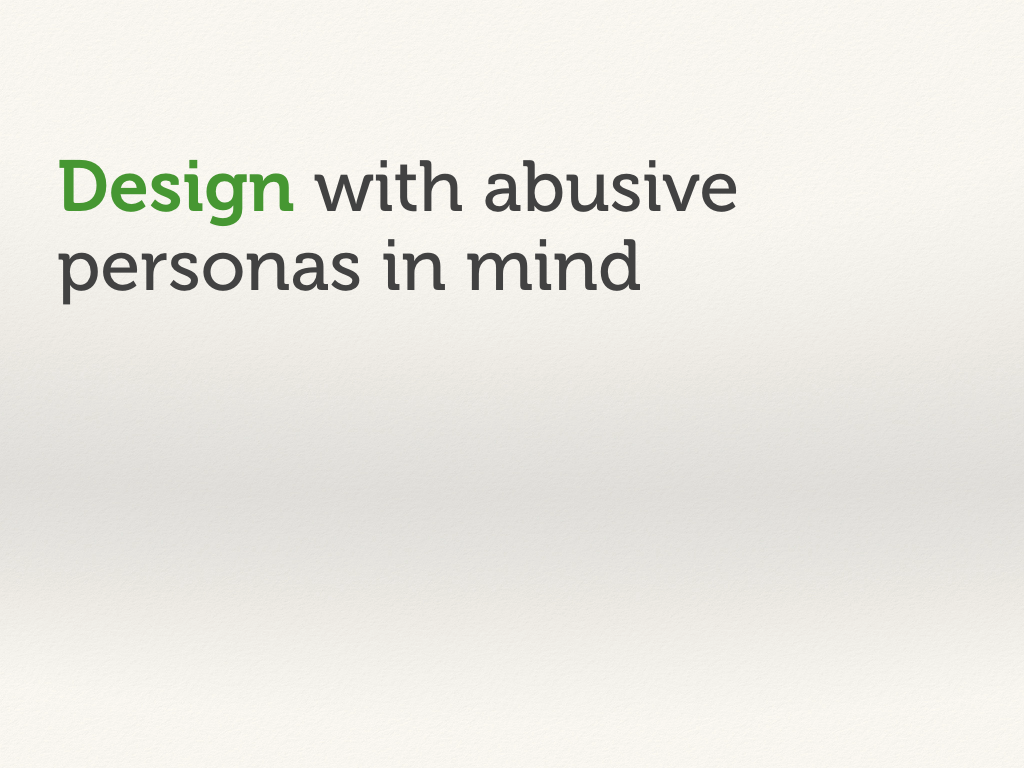 Design with abusive personas in mind.