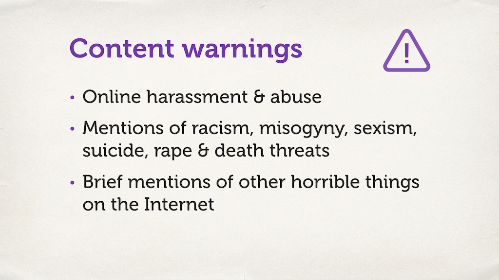 "Text slide, listing content warnings. ""Online harassment and abuse; mentions of racism, misogyny, sexism, suicide, rape and death threats; brief mentions of other horrible things on the Internet."""