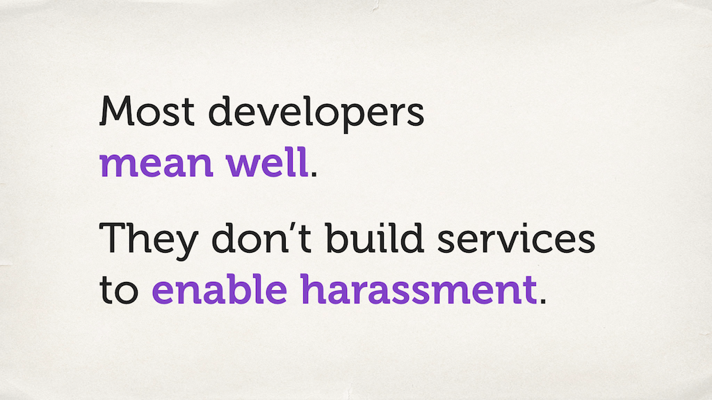 "Text slide. ""Most developers mean well. They don't build services to enable harassment."""