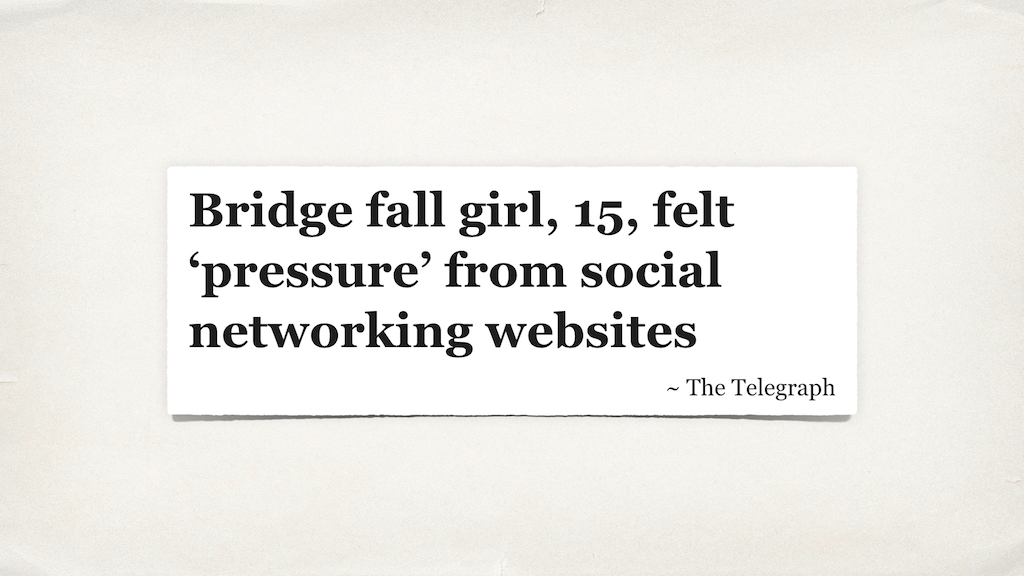 "A headline from the Telegraph: ""Bridge fall girl, 15, felt 'pressure' from social networking websites."""