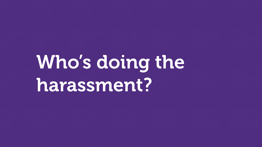 "Text slide. ""Who's doing the harassment?"""