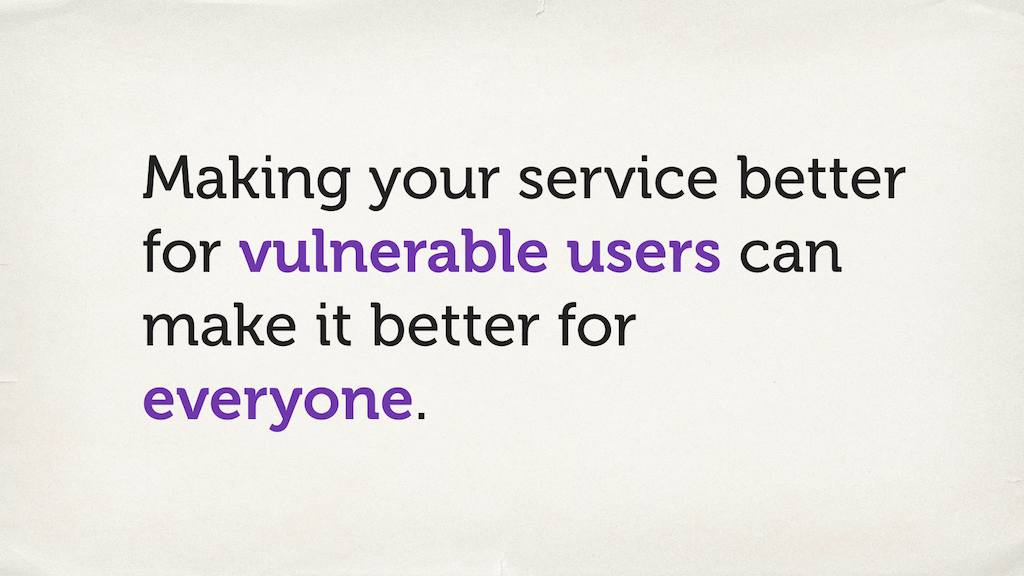 "Text slide. ""Making your service better for vulnerable users can make it better for everyone."""