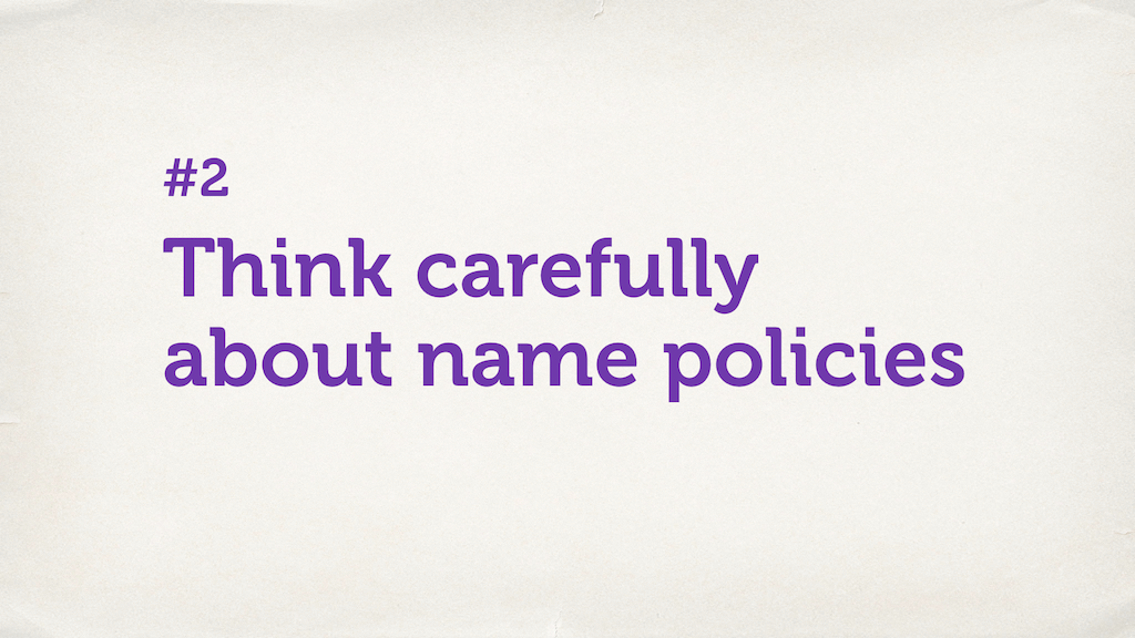 "Text slide. ""Think carefully about name policies."""