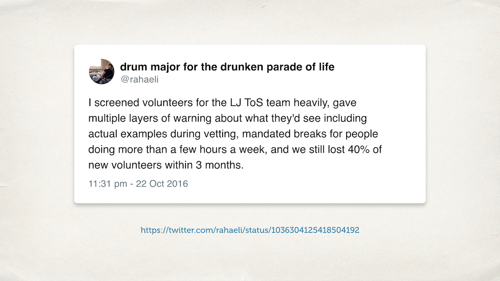 "A slide with a tweet: ""I screened volunteers for the LJ ToS team heavily, gave multiple layers of warning about what they'd see including actual examples during vetting, mandated breaks for people doing more than a few hours a week, and we still lost 40% of new volunteers within 3 months."""