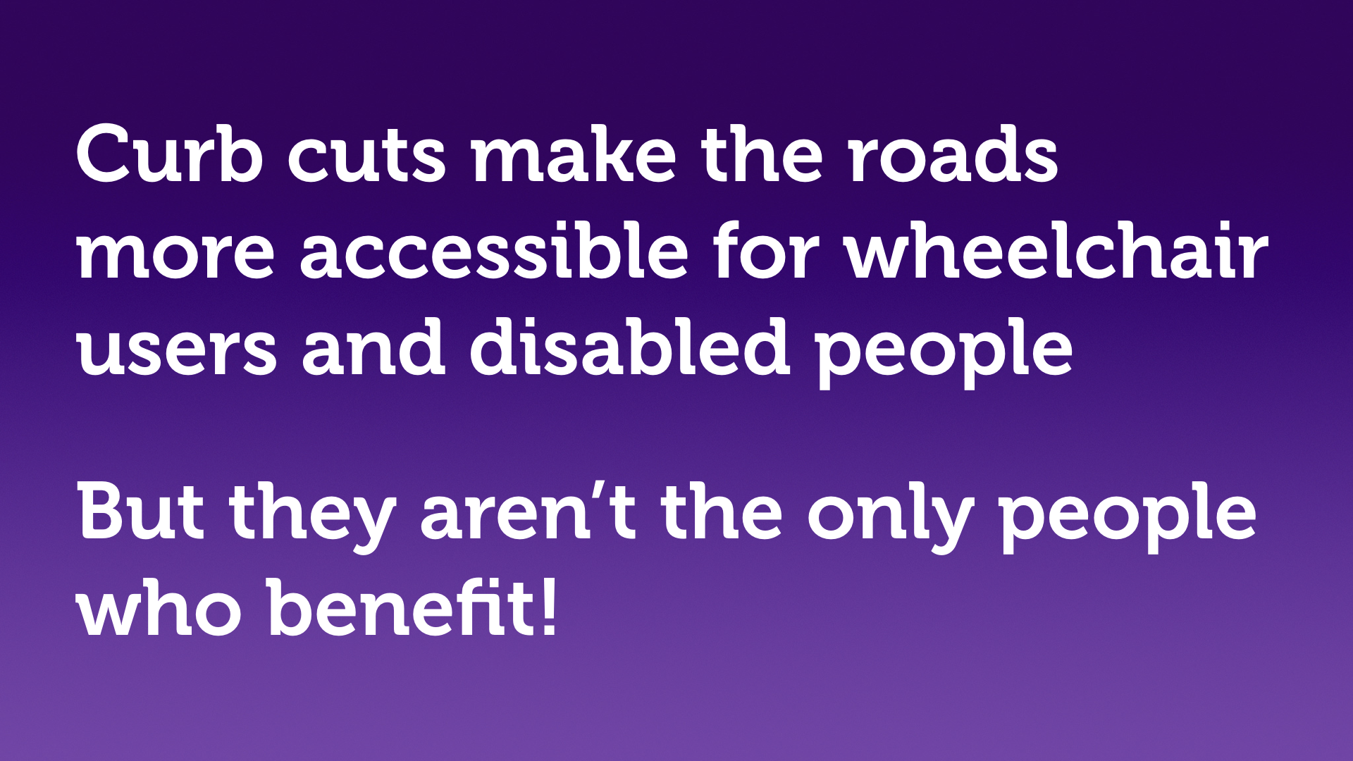 "Text slide, white text on purple. ""Curb cuts make the roads more accessible for wheelchair users and disabled people, but they aren't the only people who benefit!"""
