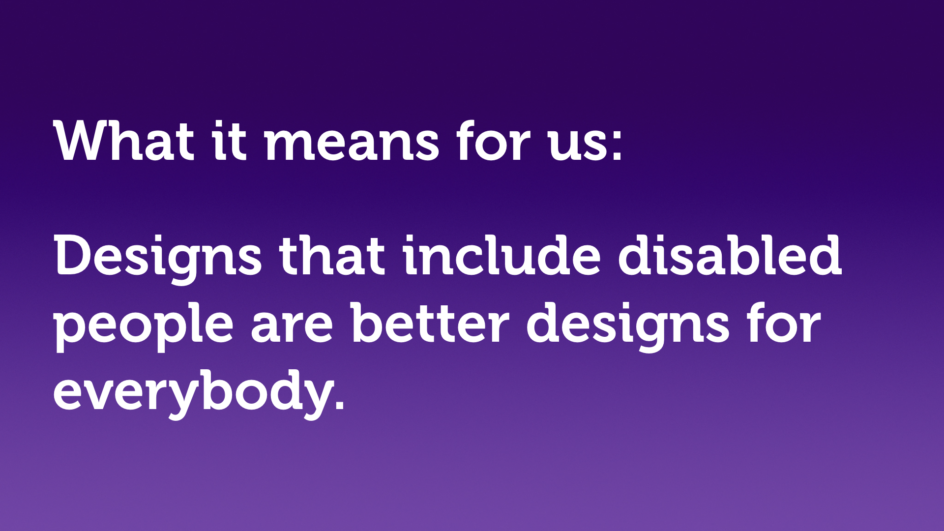"Text slide, white text on purple. ""What it means for us: Designs that include disabled people are better designs for everybody."""