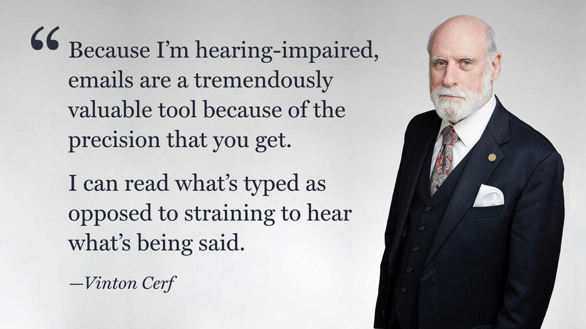 "A photo of a man in a suit (Vint Cerf), with a quote overlaid. ""Because I'm hearing-impaired, emails are a tremendously valuable tool because of the precision that you get. I can read what's typed as opposed to straining to hear what's being said."""