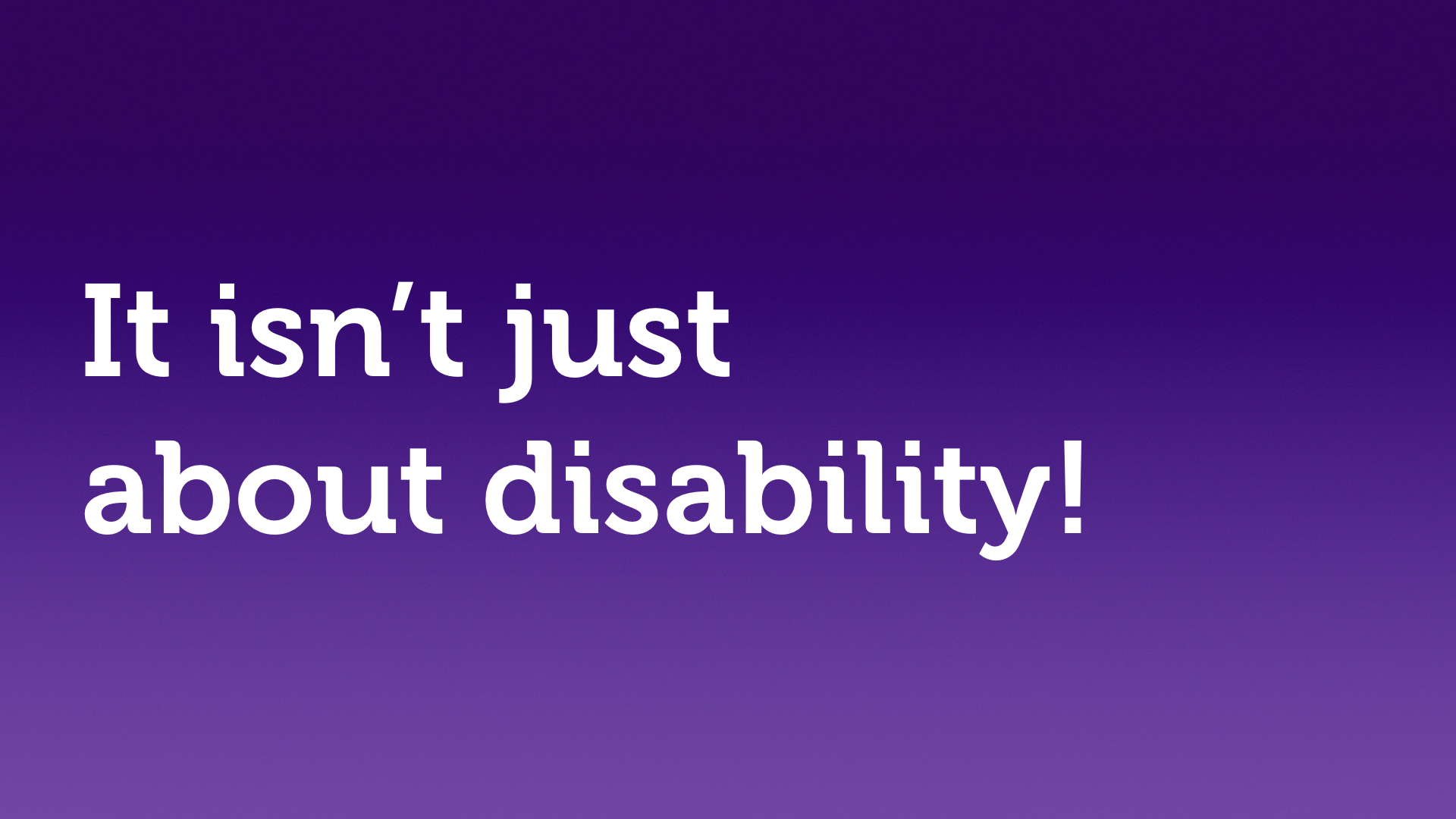 "Text slide, white text on purple. ""It isn't just about disability!"""