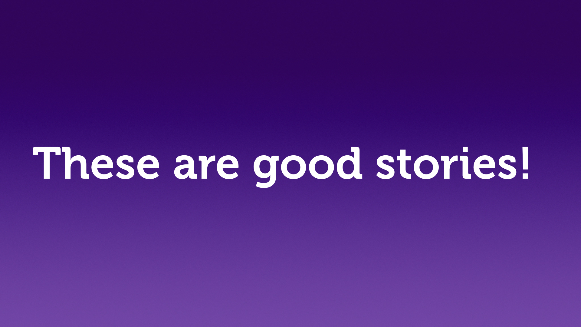 "Text slide, white text on purple. ""These are good stories."""