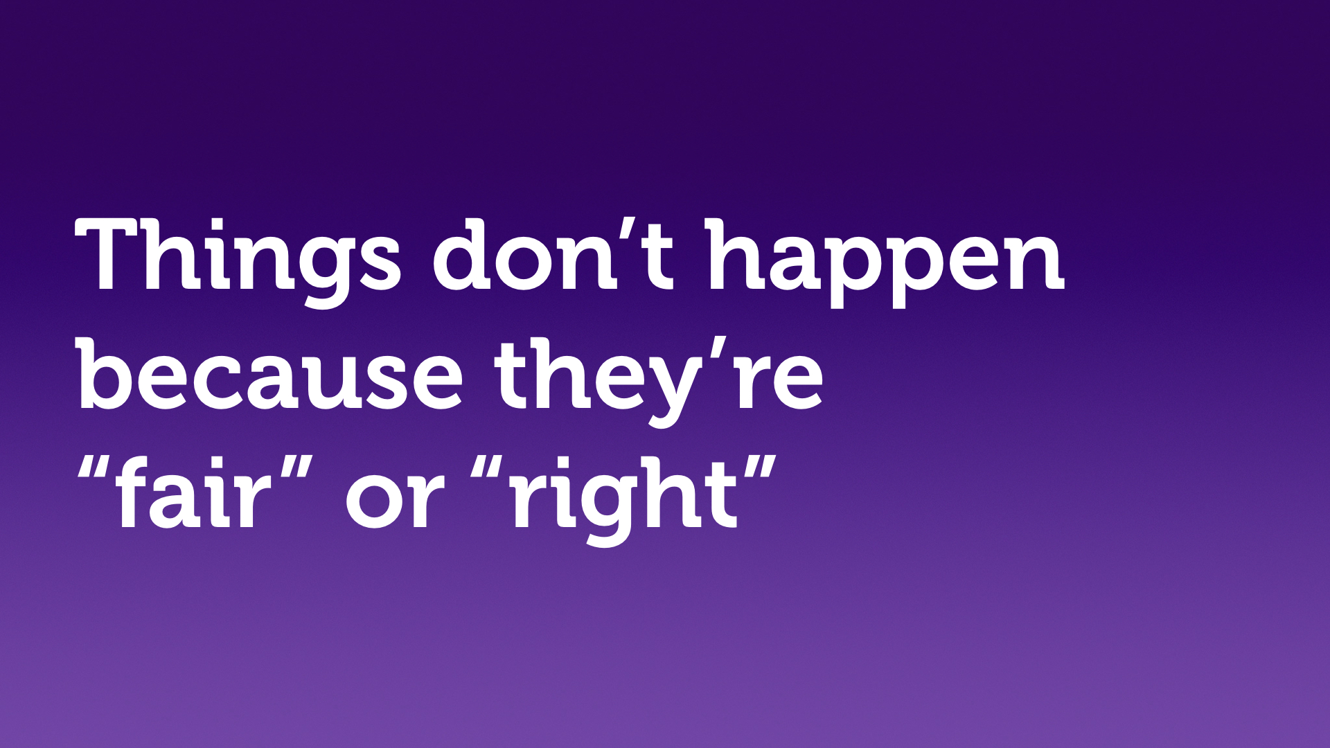 "Text slide, white text on purple. ""Things don't happen because they're 'fair' or 'right'."""