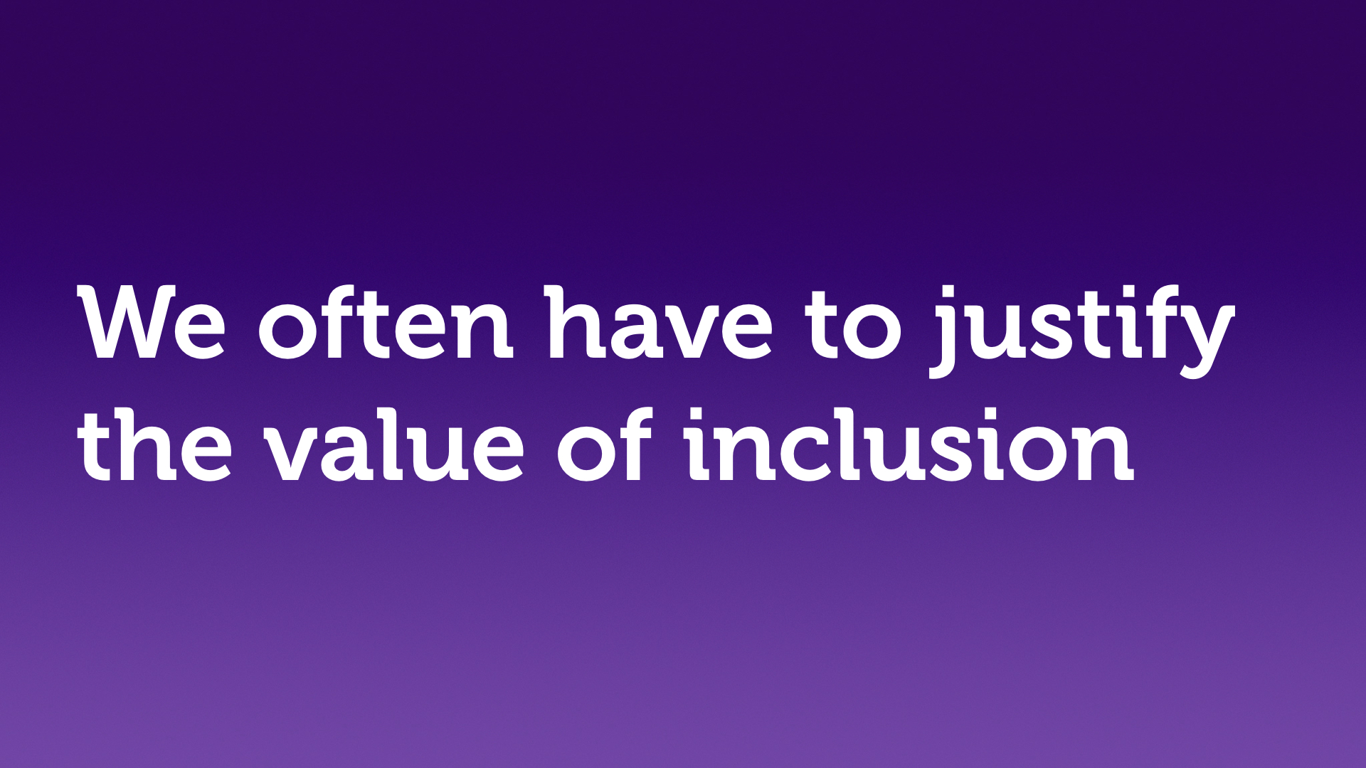 "Text slide, white text on purple. ""We often have to justify the value of inclusion."""
