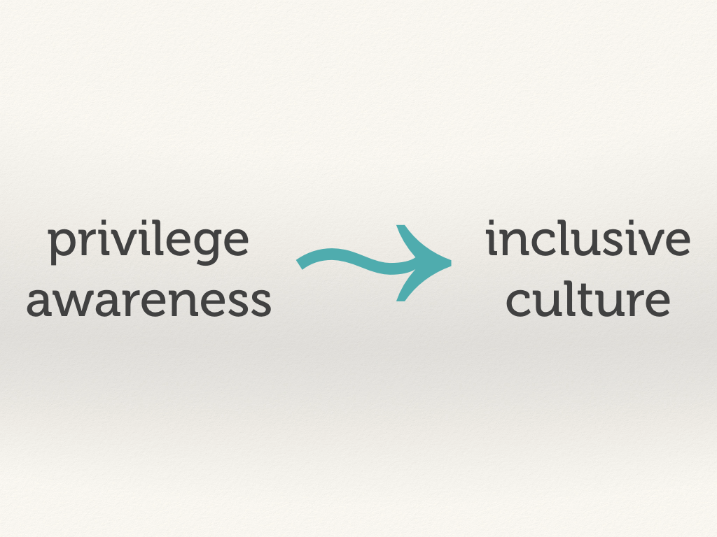 Privilege awareness creates an inclusive culture.
