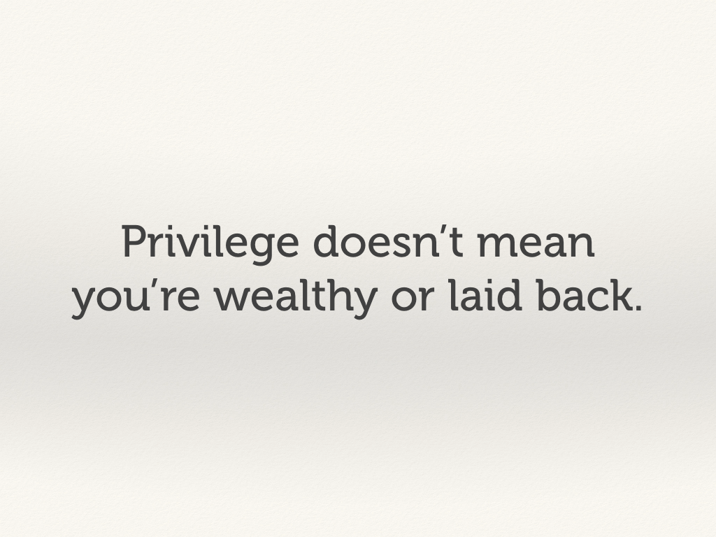 Privilege doesn't mean you're wealthy or laid back.