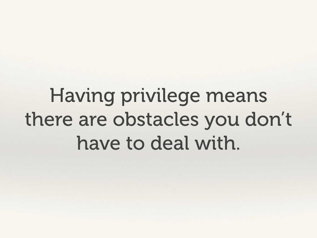 Having privilege means there are obstacles you don't have to deal with.