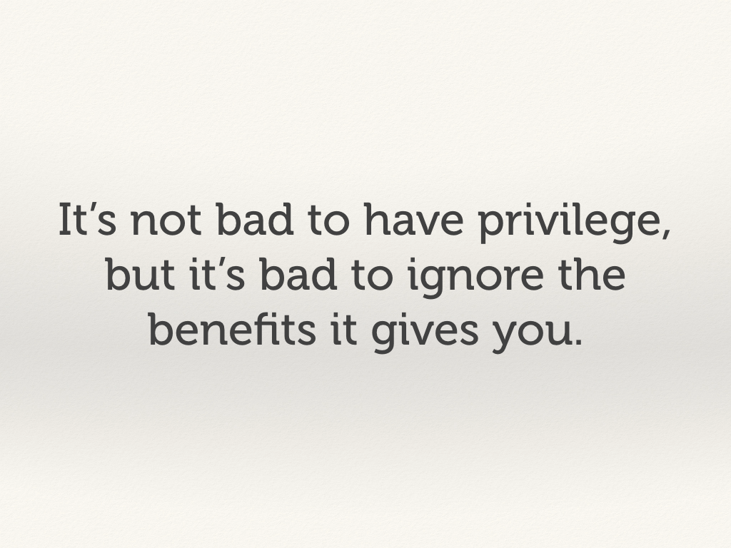 It's not bad to have privilege, but it's bad to ignore the benefits it gives you.