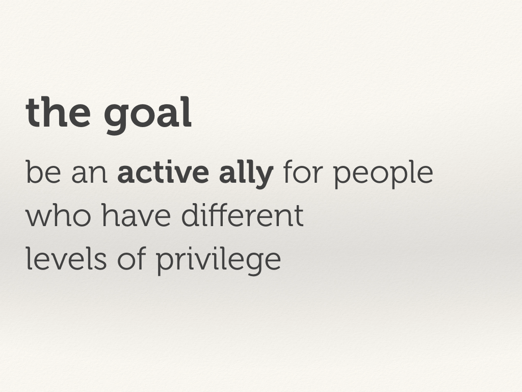 The goal: be an active ally for people who have different levels of privilege.