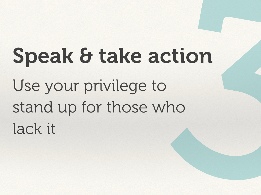Speak and take action: use your privilege to stand up for those who lack it..