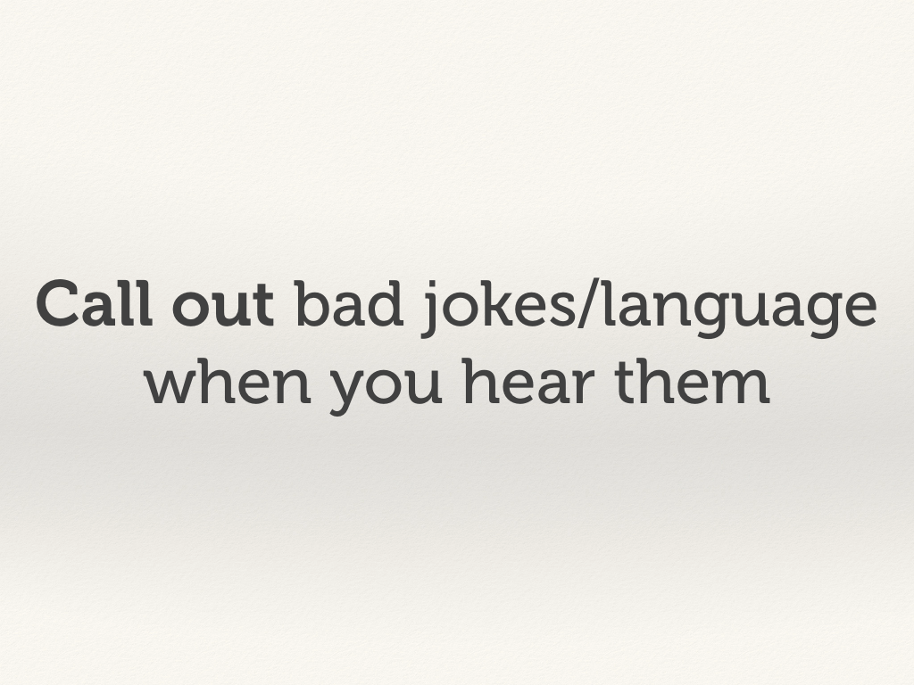 Call out bad jokes/language when you hear them.