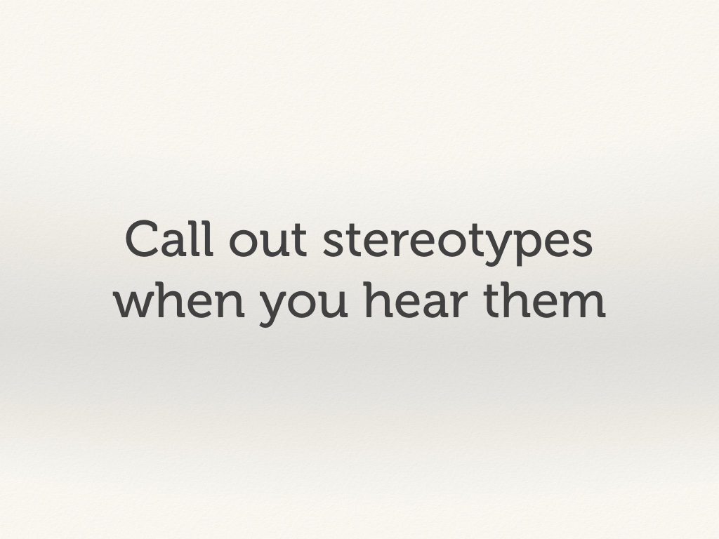 Call out stereotypes when you hear them.