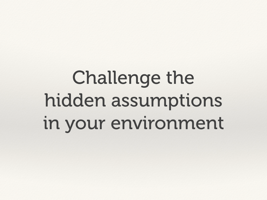 Challenge the hidden assumptions in your environment.