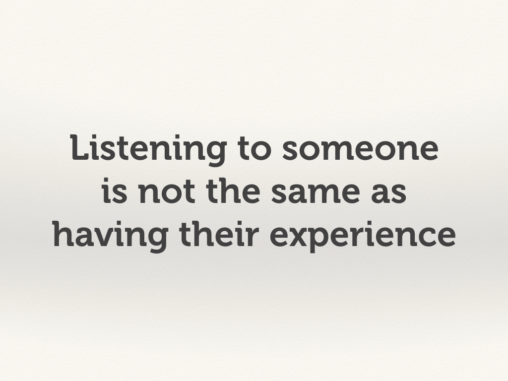 Listening to someone is not the same as having their experience.