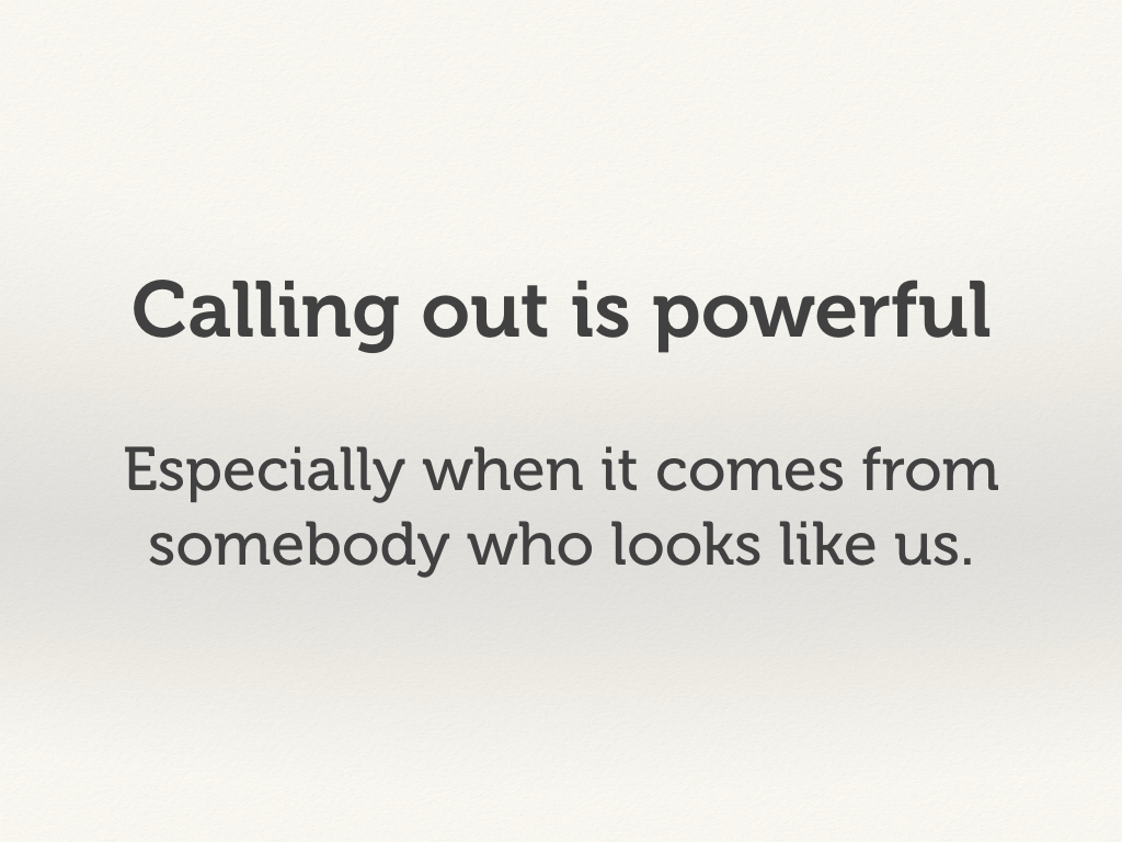 Calling out is powerful, especially when it comes from somebody who looks like us.