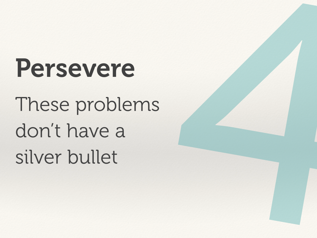 Persevere: These problems don't have a silver bullet.