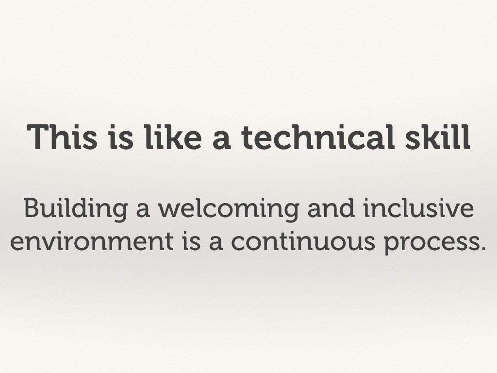 This is like a technical skill. Building a welcoming and inclusive environment is a continuous process.
