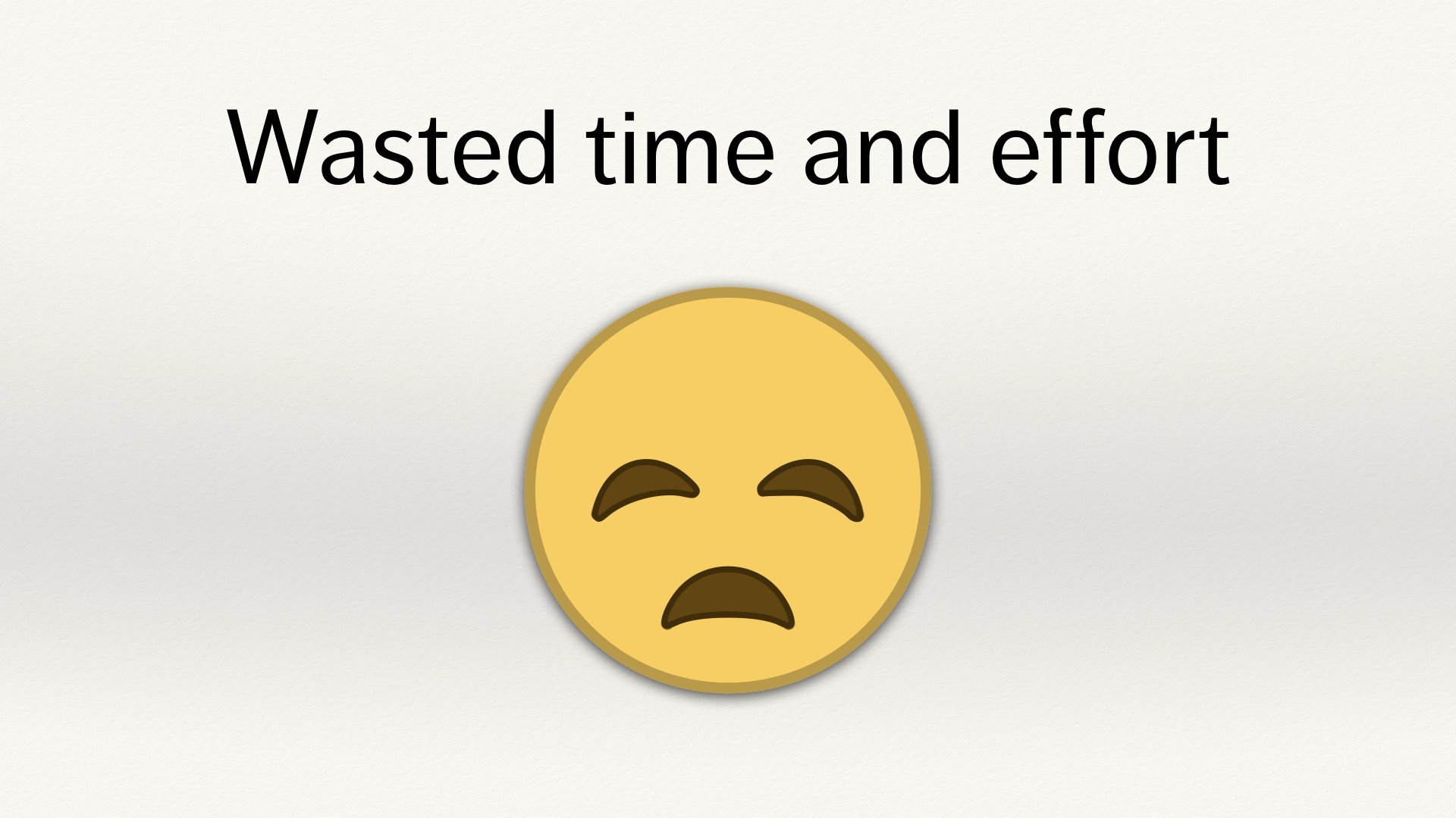 "A sad yellow emoji face, below the text ""Wasted time and effort""."