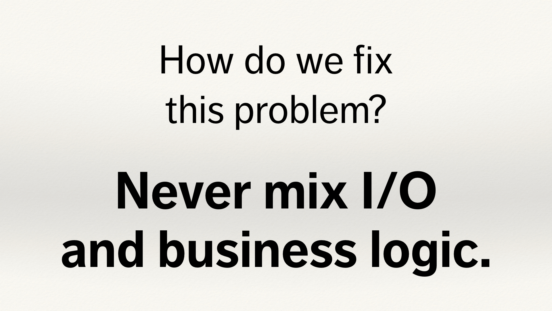 "Text slide. ""How do we fix this problem? Never mix your I/O and business logic."""
