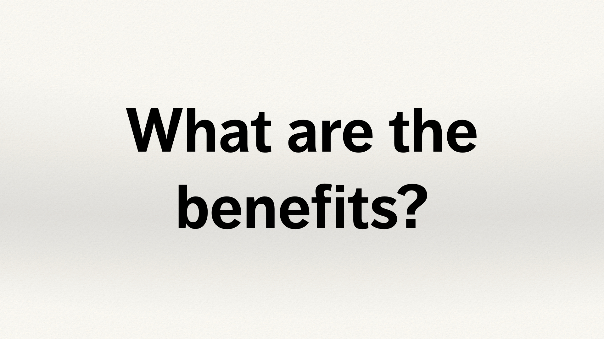 "Text slide. ""What are the benefits?"""